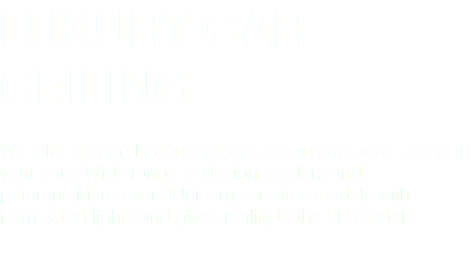 LUXURY CAR CEILING We offer Unique Interior star ceilings to add pure luxury to your cars. Wide range of designs, colors and paterens.More over 3Unicorns creates models with illuminated lights and gives reality to the 3D models.